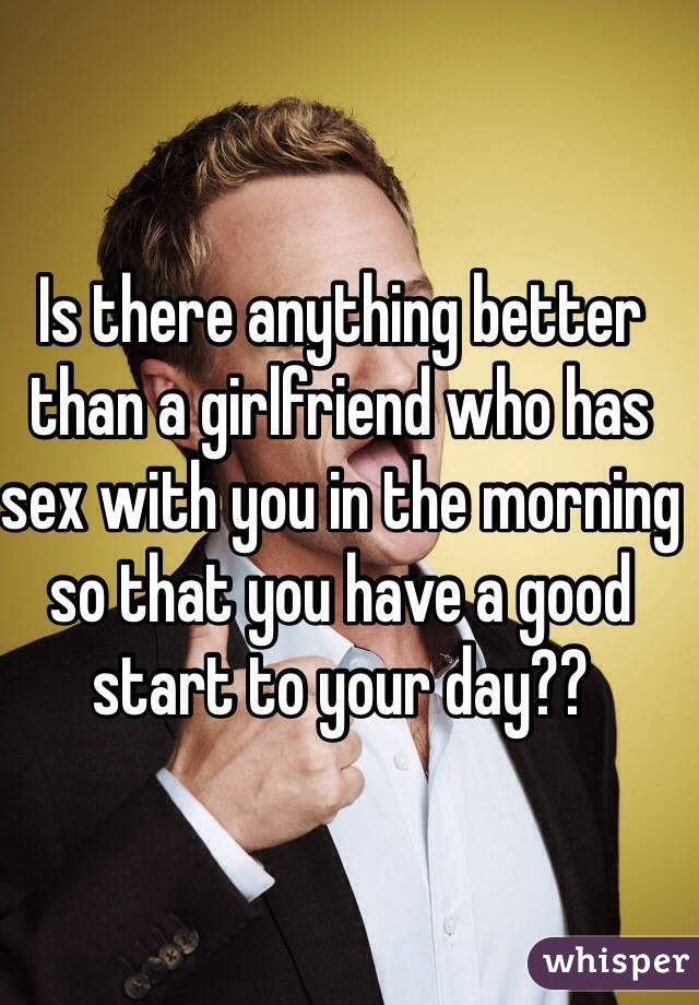 Is there anything better than a girlfriend who has sex with you in the morning so that you have a good start to your day??