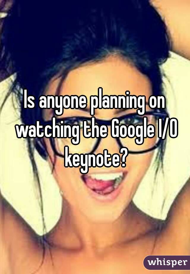Is anyone planning on watching the Google I/O keynote?