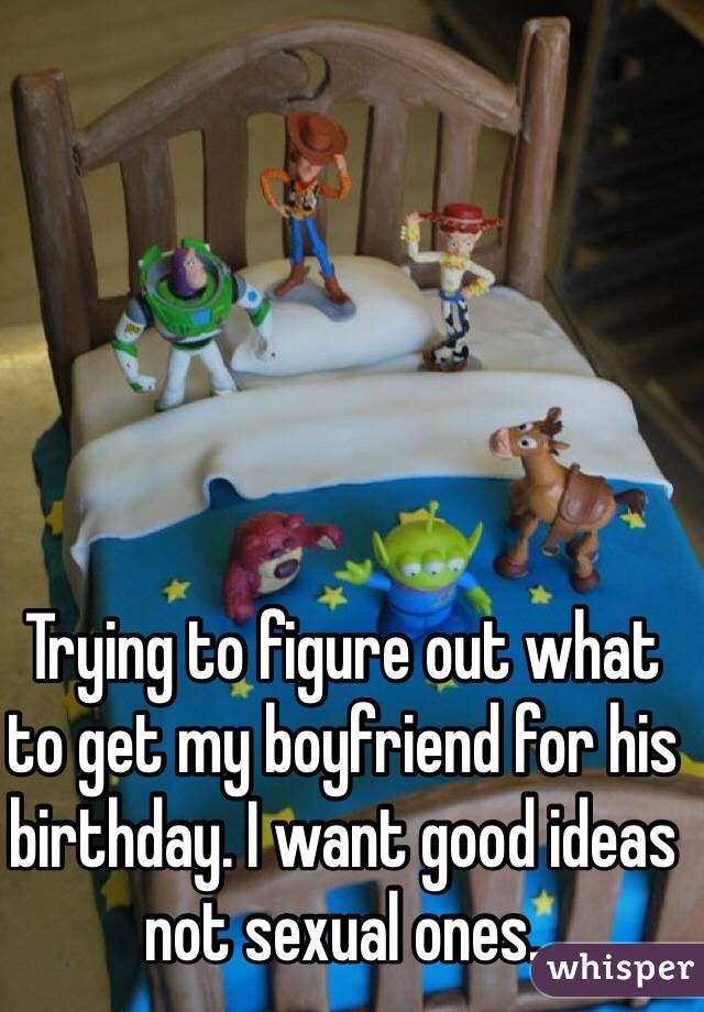 Trying to figure out what to get my boyfriend for his birthday. I want good ideas not sexual ones.