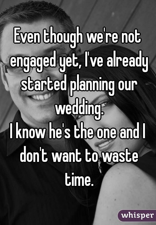 Even though we're not engaged yet, I've already started planning our wedding. I know he's the one and I don't want to waste time.