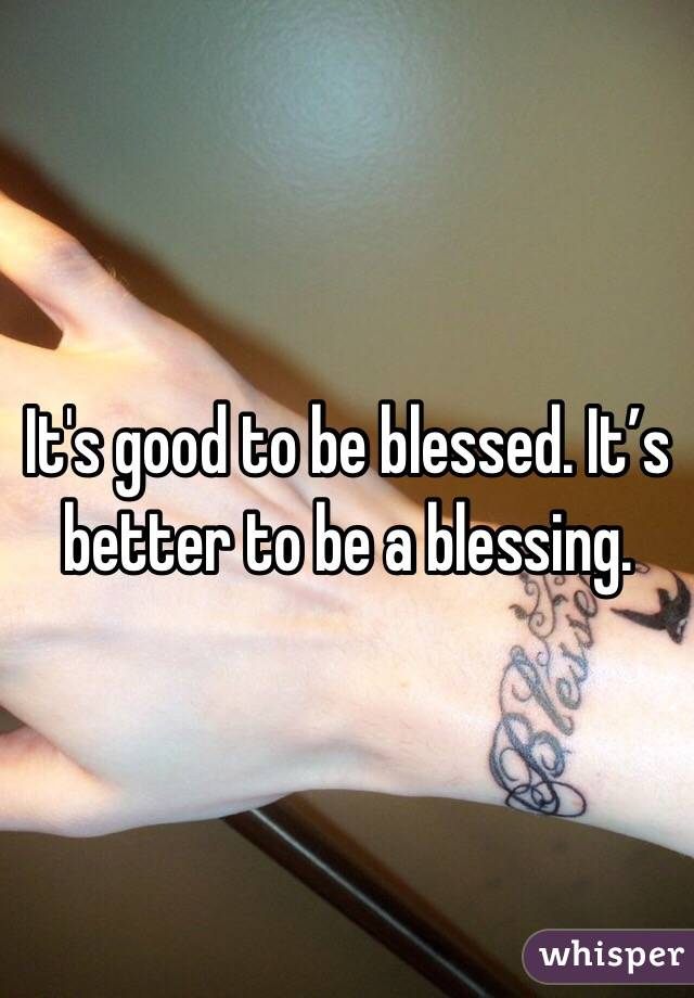 It's good to be blessed. It's better to be a blessing.