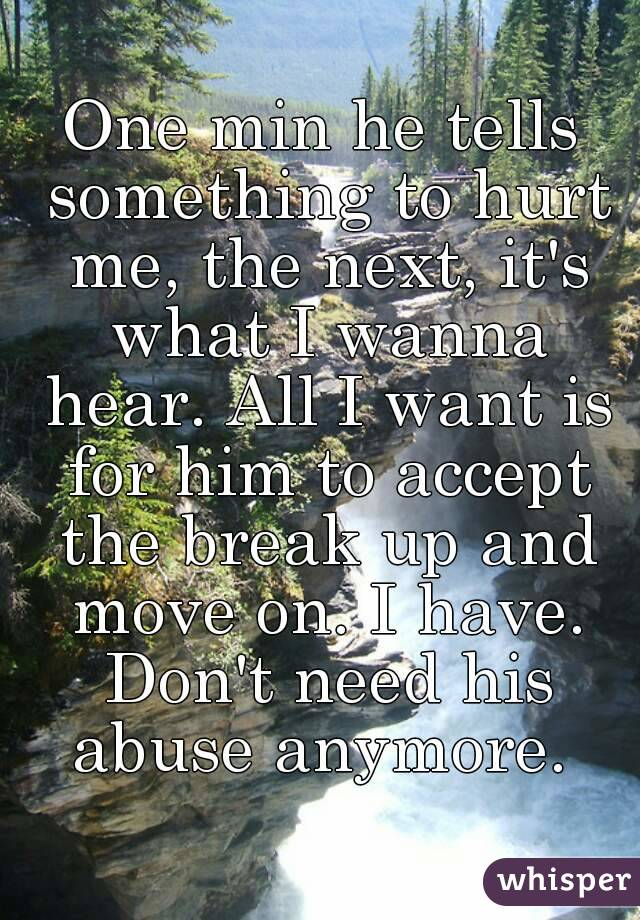 One min he tells something to hurt me, the next, it's what I wanna hear. All I want is for him to accept the break up and move on. I have. Don't need his abuse anymore.