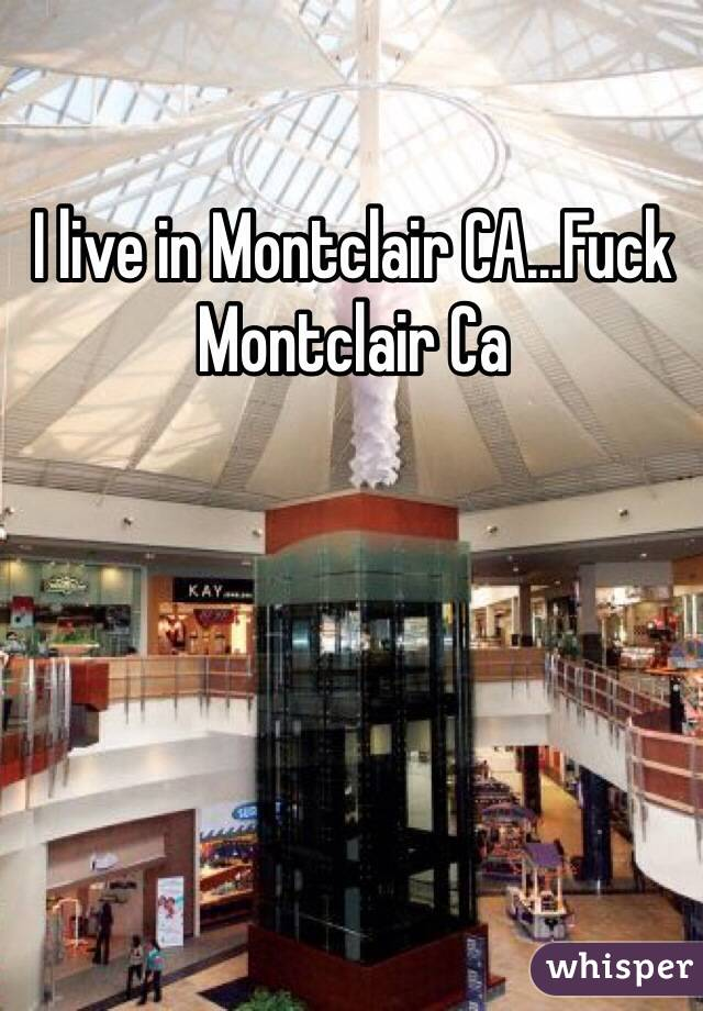 I live in Montclair CA...Fuck Montclair Ca