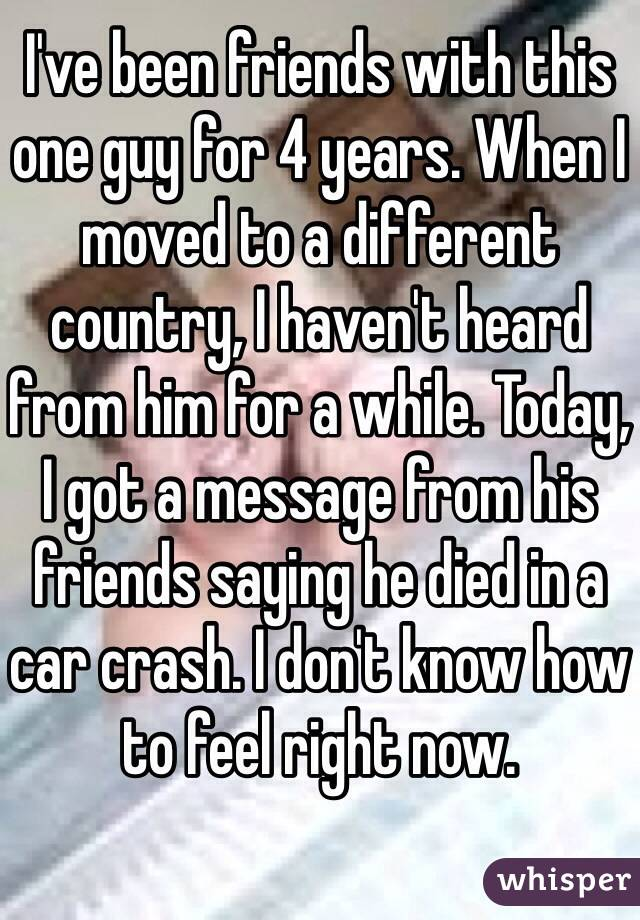 I've been friends with this one guy for 4 years. When I moved to a different country, I haven't heard from him for a while. Today, I got a message from his friends saying he died in a car crash. I don't know how to feel right now.