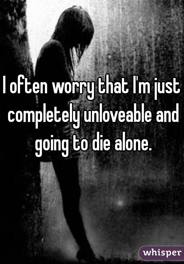 I often worry that I'm just completely unloveable and going to die alone.