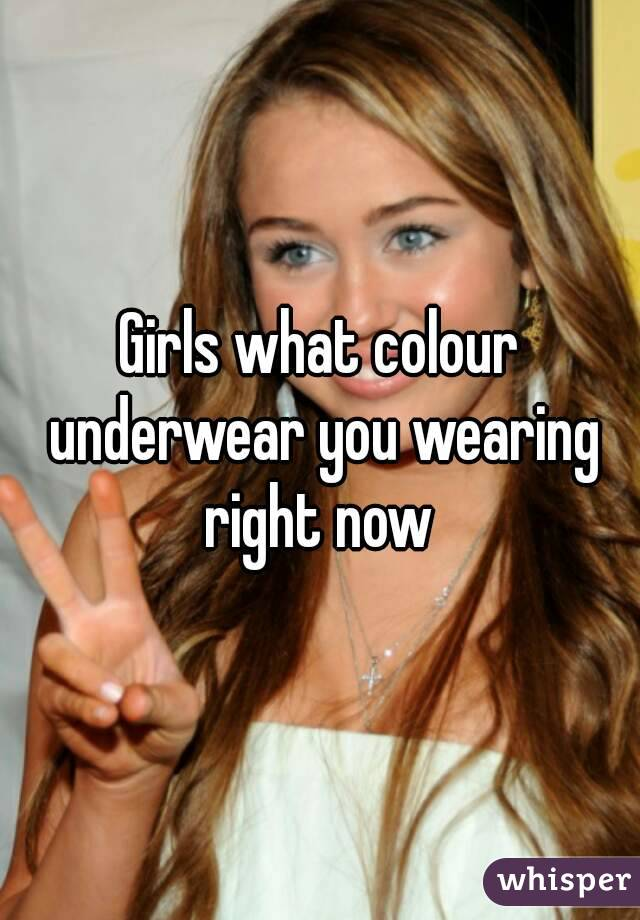Girls what colour underwear you wearing right now