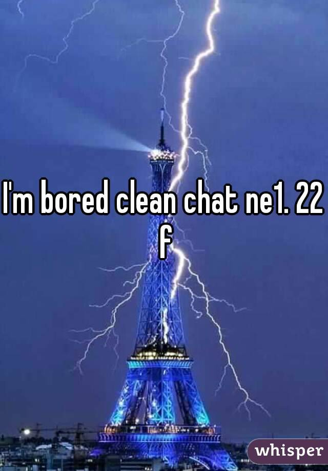 I'm bored clean chat ne1. 22 f