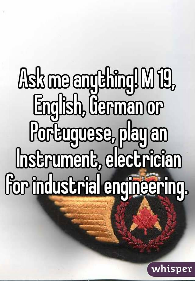 Ask me anything! M 19, English, German or Portuguese, play an Instrument, electrician for industrial engineering.