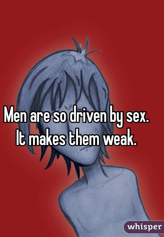 Men are so driven by sex. It makes them weak.