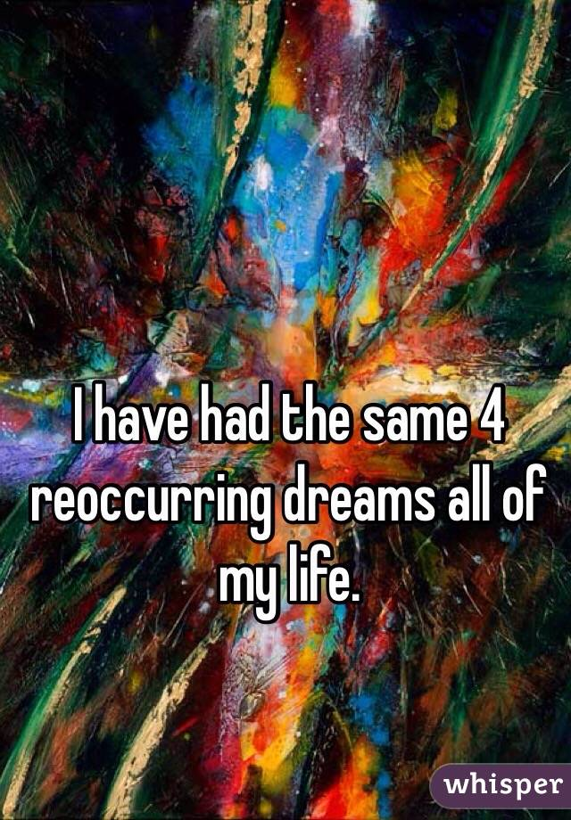 I have had the same 4 reoccurring dreams all of my life.