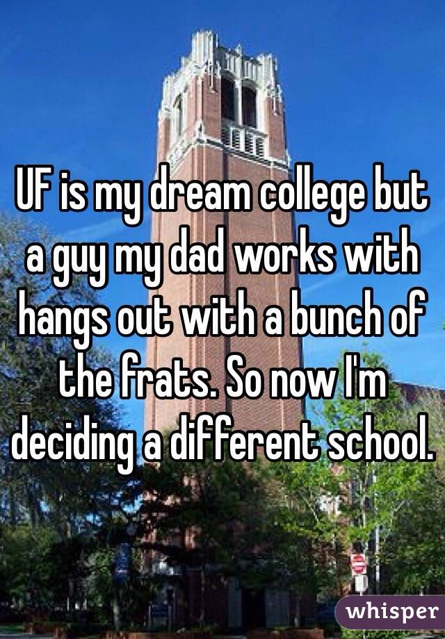 UF is my dream college but a guy my dad works with hangs out with a bunch of the frats. So now I'm deciding a different school.