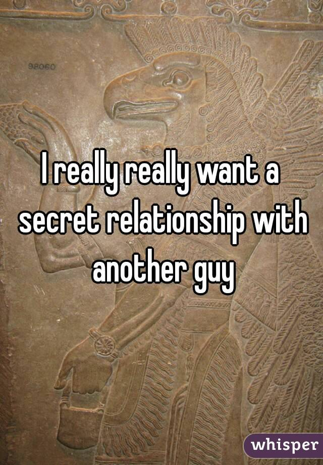 I really really want a secret relationship with another guy