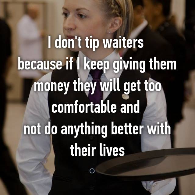 I don't tip waiters  because if I keep giving them money they will get too comfortable and  not do anything better with their lives