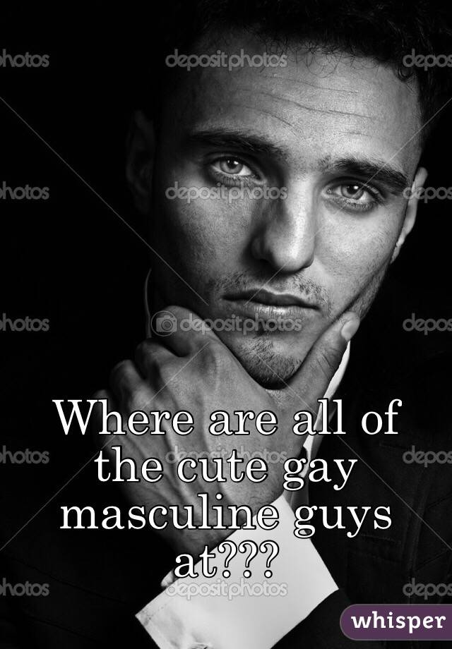 Where are all of the cute gay masculine guys at???