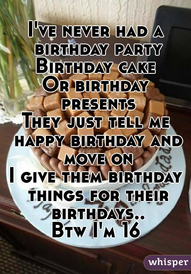I've never had a birthday party Birthday cake Or birthday presents They just tell me happy birthday and move on I give them birthday things for their birthdays.. Btw I'm 16