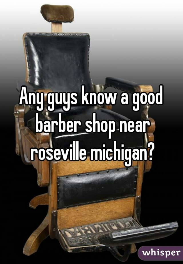 Any guys know a good barber shop near roseville michigan?