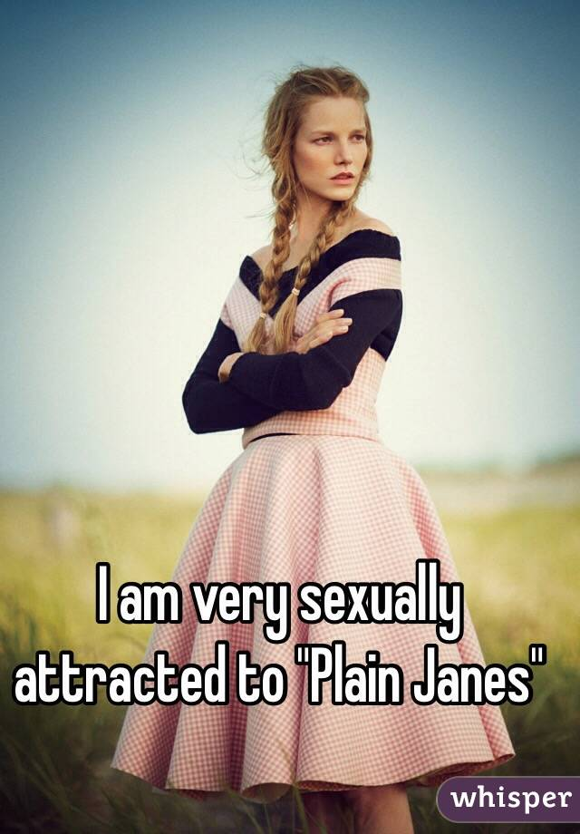 "I am very sexually attracted to ""Plain Janes"""