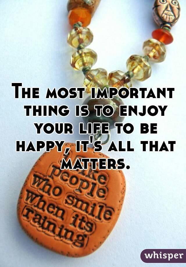 The most important thing is to enjoy your life to be happy, it's all that matters.
