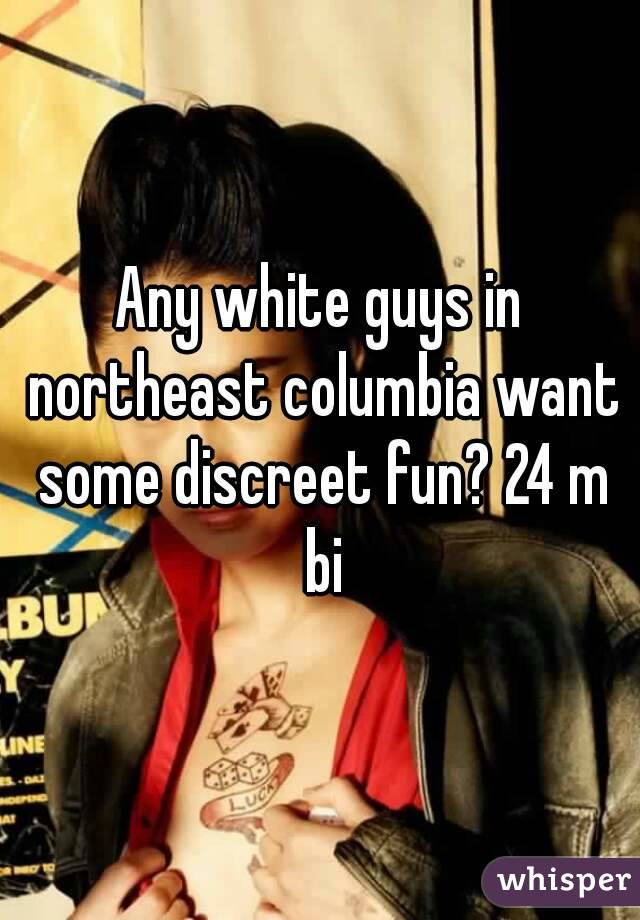 Any white guys in northeast columbia want some discreet fun? 24 m bi