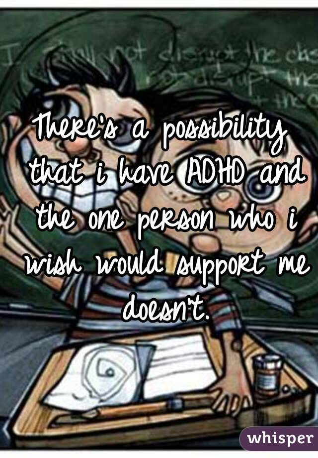 There's a possibility that i have ADHD and the one person who i wish would support me doesn't.