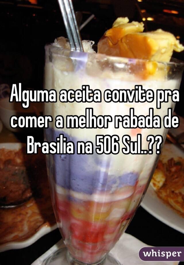 Alguma aceita convite pra comer a melhor rabada de Brasilia na 506 Sul..??