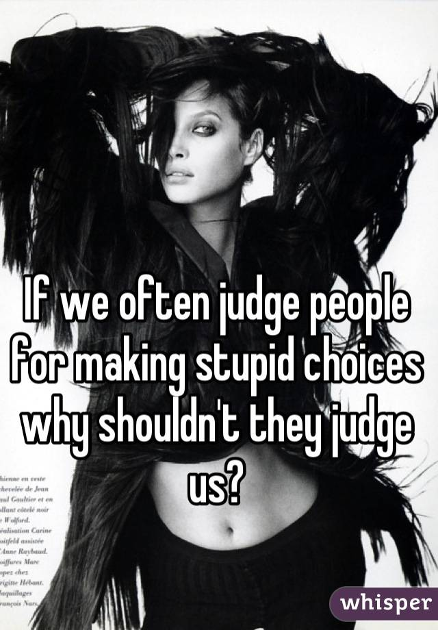 If we often judge people for making stupid choices why shouldn't they judge us?
