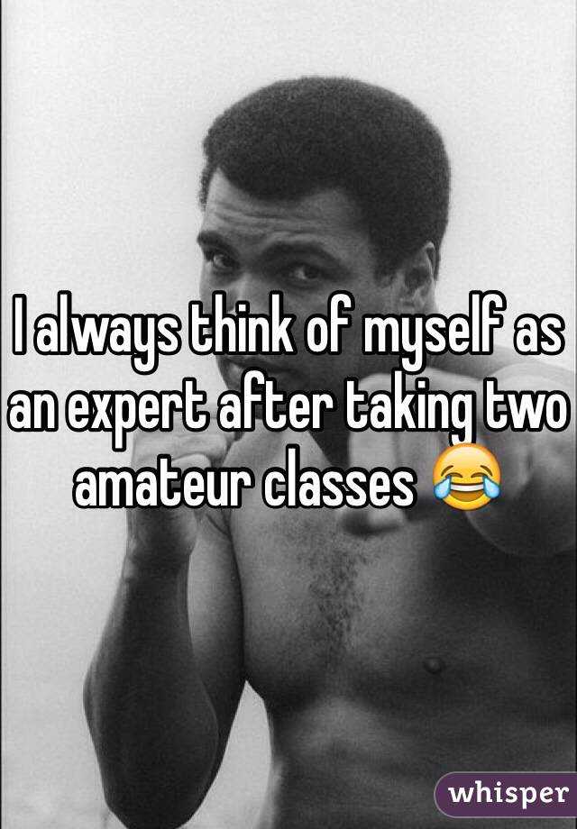 I always think of myself as an expert after taking two amateur classes 😂