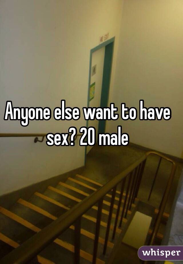Anyone else want to have sex? 20 male