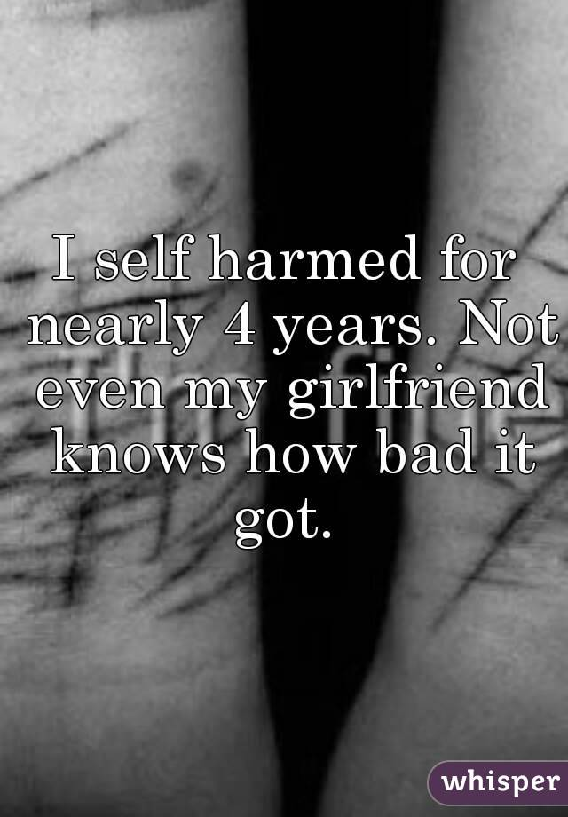 I self harmed for nearly 4 years. Not even my girlfriend knows how bad it got.