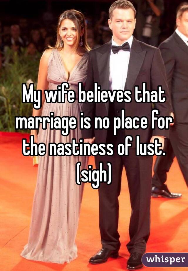 My wife believes that marriage is no place for the nastiness of lust. (sigh)