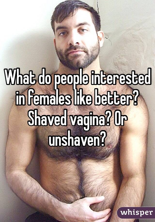 What do people interested in females like better? Shaved vagina? Or unshaven?