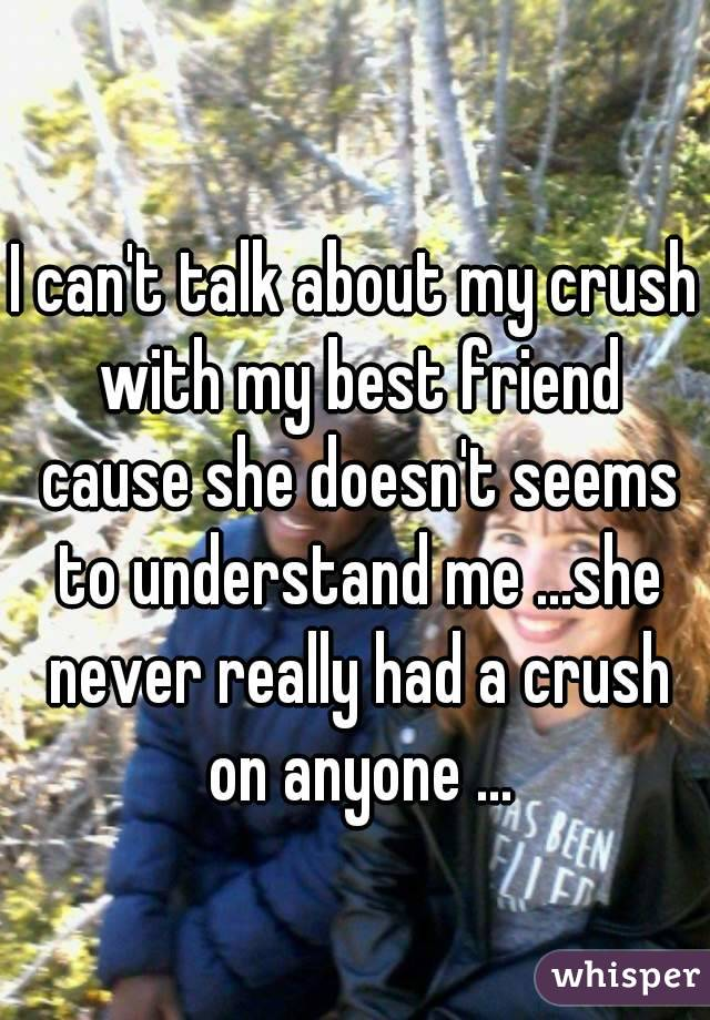 I can't talk about my crush with my best friend cause she doesn't seems to understand me ...she never really had a crush on anyone ...