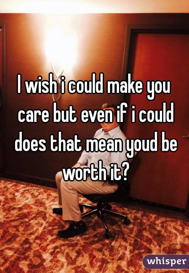 I wish i could make you care but even if i could does that mean youd be worth it?