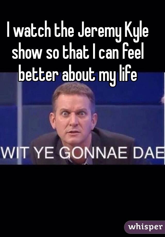 I watch the Jeremy Kyle show so that I can feel better about my life