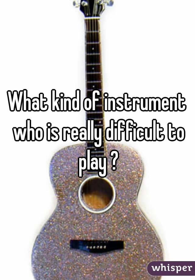 What kind of instrument who is really difficult to play ?