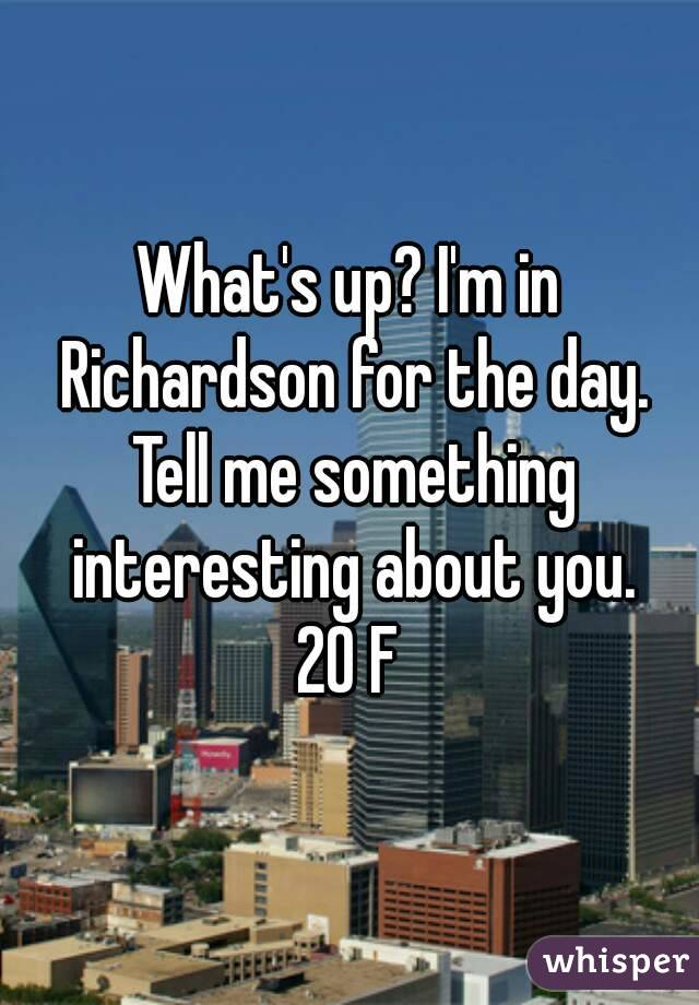 What's up? I'm in Richardson for the day. Tell me something interesting about you. 20 F
