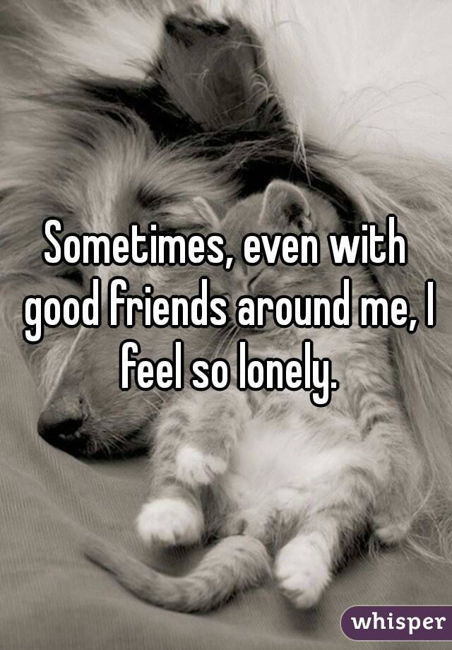 Sometimes, even with good friends around me, I feel so lonely.