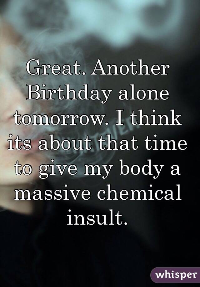 Great. Another Birthday alone tomorrow. I think its about that time to give my body a massive chemical insult.