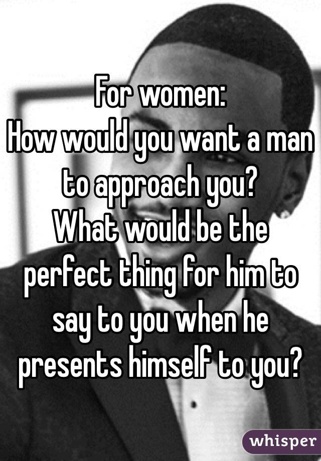 For women: How would you want a man to approach you? What would be the perfect thing for him to say to you when he presents himself to you?