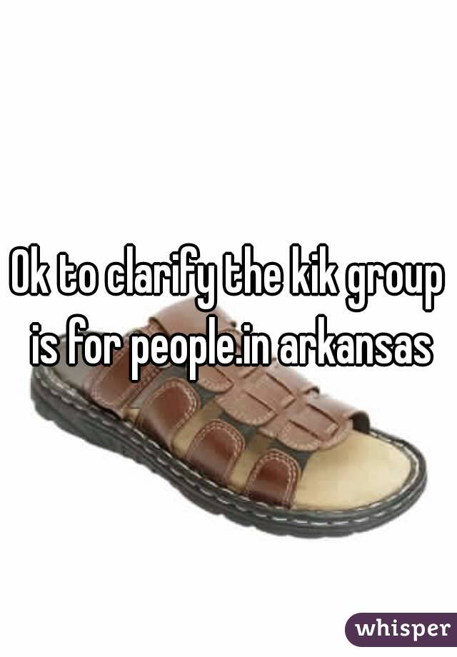 Ok to clarify the kik group is for people.in arkansas