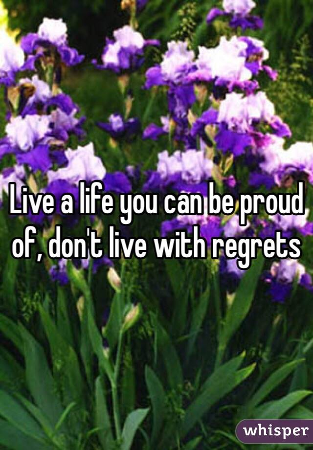 Live a life you can be proud of, don't live with regrets