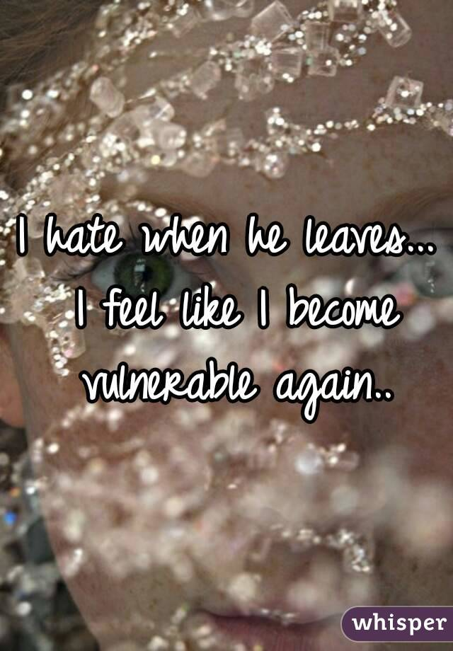 I hate when he leaves... I feel like I become vulnerable again..