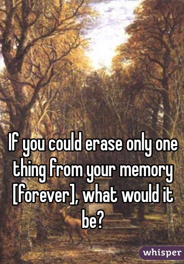 If you could erase only one thing from your memory [forever], what would it be?
