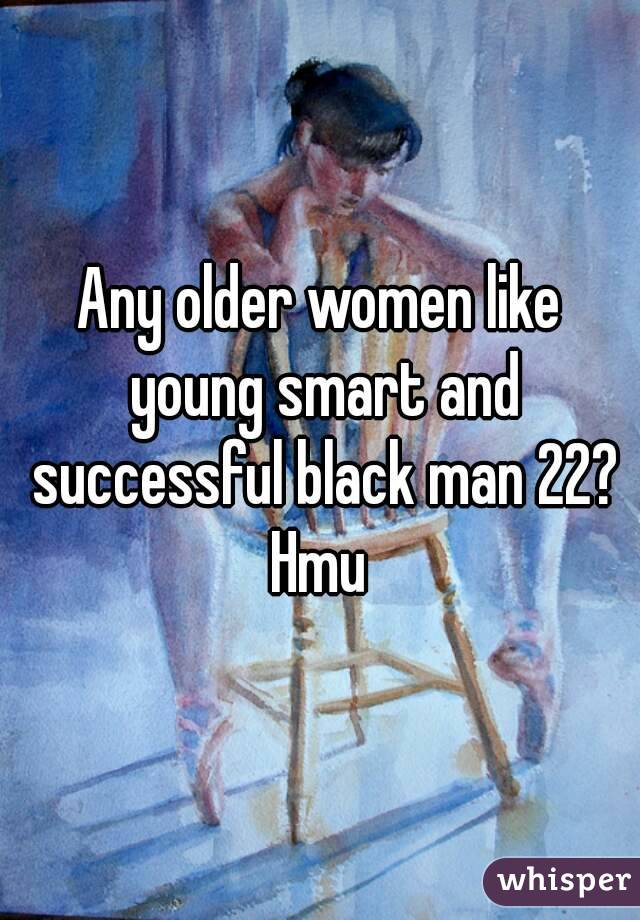 Any older women like young smart and successful black man 22? Hmu