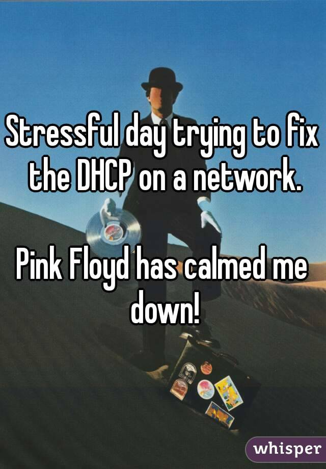 Stressful day trying to fix the DHCP on a network.  Pink Floyd has calmed me down!