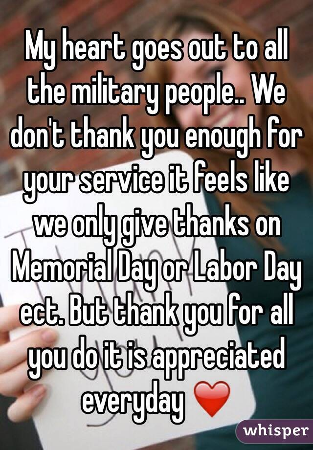 My heart goes out to all the military people.. We don't thank you enough for your service it feels like we only give thanks on Memorial Day or Labor Day ect. But thank you for all you do it is appreciated everyday ❤️