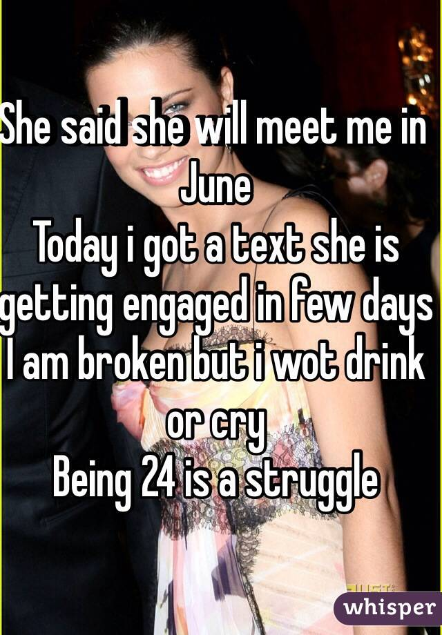 She said she will meet me in June  Today i got a text she is getting engaged in few days I am broken but i wot drink or cry Being 24 is a struggle