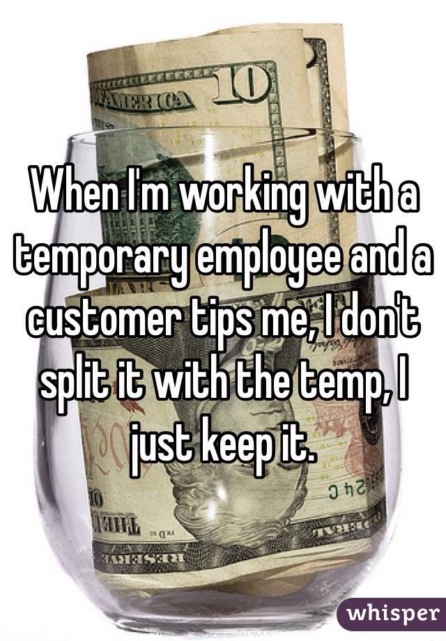 When I'm working with a temporary employee and a customer tips me, I don't split it with the temp, I just keep it.