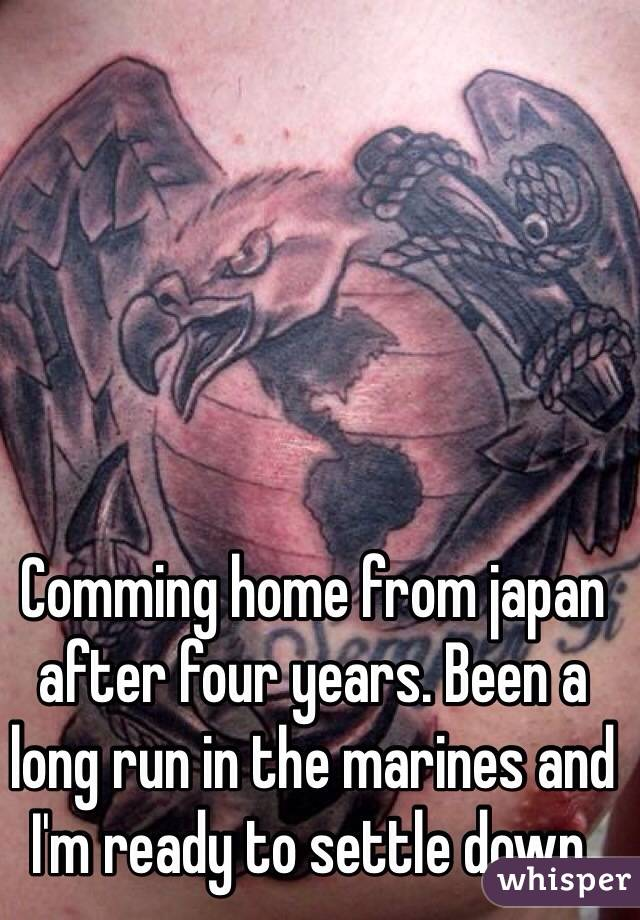 Comming home from japan after four years. Been a long run in the marines and I'm ready to settle down.