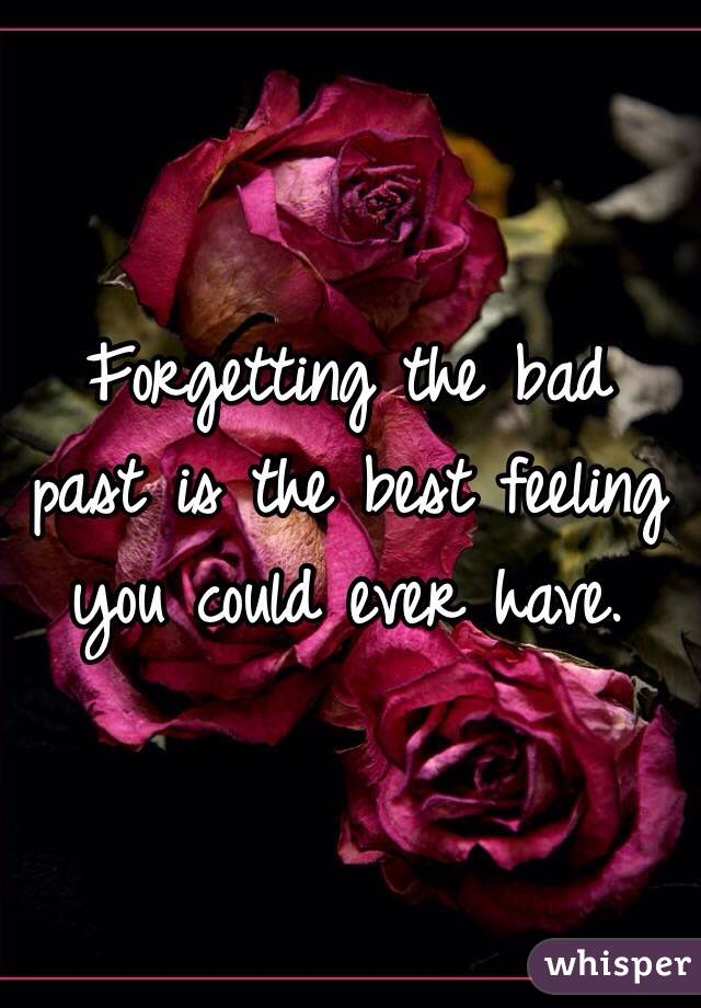 Forgetting the bad past is the best feeling you could ever have.
